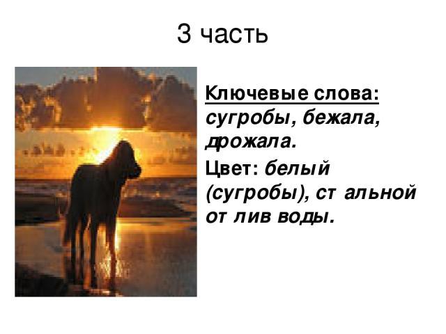 3 часть Ключевые слова: сугробы, бежала, дрожала. Цвет: белый (сугробы), стальной отлив воды.