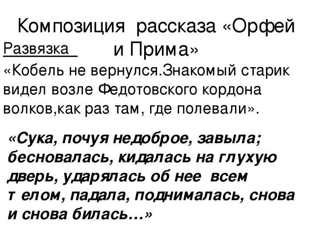 Композиция рассказа «Орфей и Прима» Развязка «Кобель не вернулся.Знакомый старик видел возле Федотовского кордона волков,как раз там, где полевали». «Сука, почуя недоброе, завыла; бесновалась, кидалась на глухую дверь, ударялась об нее всем телом, п…