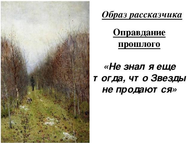 Образ рассказчика Оправдание прошлого «Не знал я еще тогда, что Звезды не продаются»