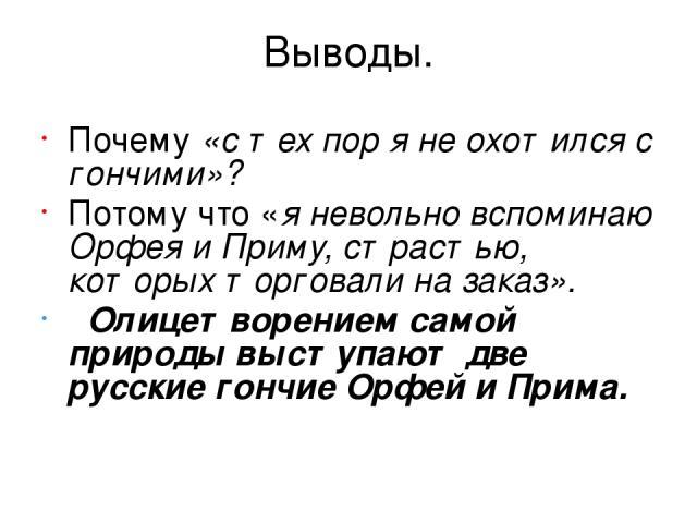 Выводы. Почему «с тех пор я не охотился с гончими»? Потому что «я невольно вспоминаю Орфея и Приму, страстью, которых торговали на заказ». Олицетворением самой природы выступают две русские гончие Орфей и Прима.