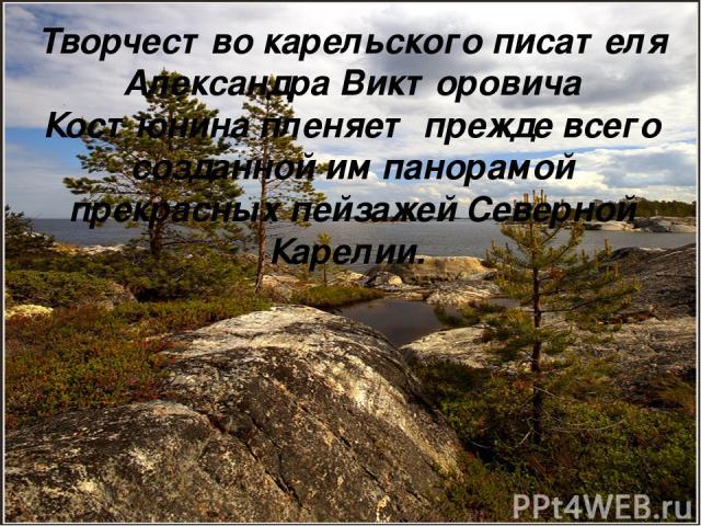 Творчество карельского писателя Александра Викторовича Костюнина пленяет прежде всего созданной им панорамой прекрасных пейзажей Северной Карелии.