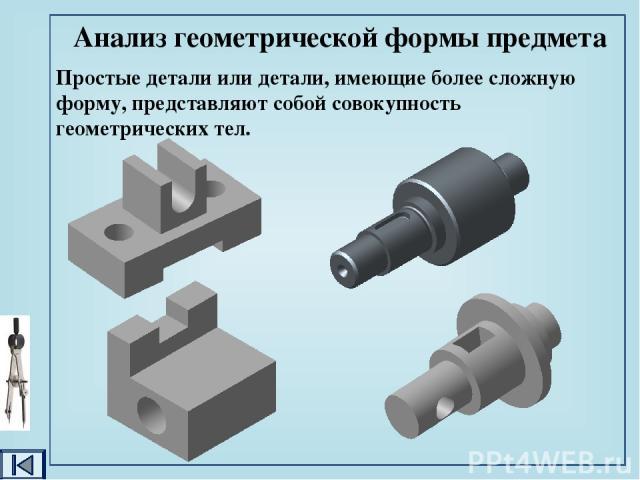 Простые детали или детали, имеющие более сложную форму, представляют собой совокупность геометрических тел. Анализ геометрической формы предмета