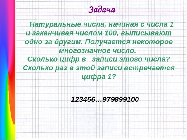 Задача Натуральные числа, начиная с числа 1 и заканчивая числом 100, выписывают одно за другим. Получается некоторое многозначное число. Сколько цифр в записи этого числа? Сколько раз в этой записи встречается цифра 1? 123456…979899100
