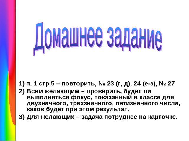1) п. 1 стр.5 – повторить, № 23 (г, д), 24 (е-з), № 27 Всем желающим – проверить, будет ли выполняться фокус, показанный в классе для двузначного, трехзначного, пятизначного числа, каков будет при этом результат. Для желающих – задача потруднее на к…