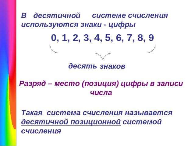 В системе счисления используются знаки - цифры 0, 1, 2, 3, 4, 5, 6, 7, 8, 9 знаков десятичной десять Разряд – место (позиция) цифры в записи числа Такая система счисления называется десятичной позиционной системой счисления