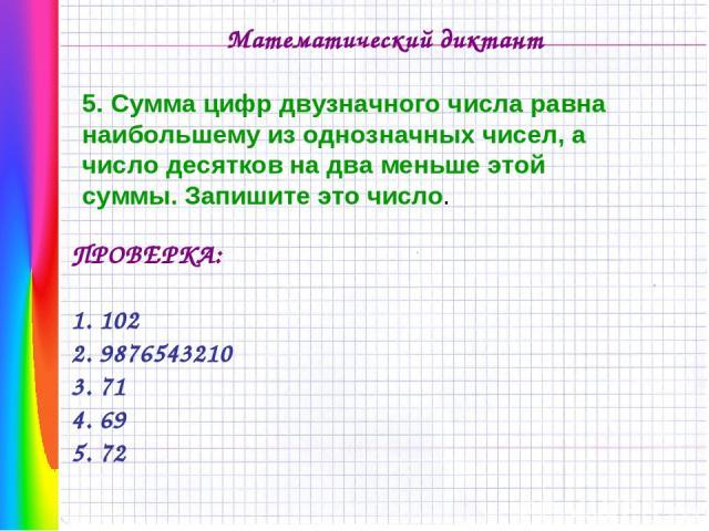 Математический диктант 5. Сумма цифр двузначного числа равна наибольшему из однозначных чисел, а число десятков на два меньше этой суммы. Запишите это число. ПРОВЕРКА: 1. 102 2. 9876543210 3. 71 4. 69 5. 72