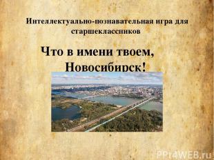 Что в имени твоем, Новосибирск! Интеллектуально-познавательная игра для старшекл