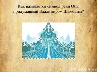 Как называется символ реки Обь, придуманный Владимиром Шамовым?
