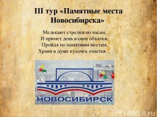 III тур «Памятные места Новосибирска» Мелькают стрелки по часам, И примет день в