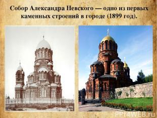 Собор Александра Невского— одно из первых каменных строений в городе (1899 год)