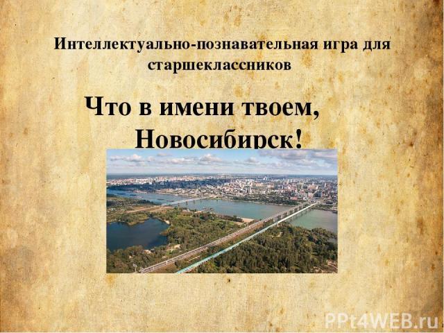 Что в имени твоем, Новосибирск! Интеллектуально-познавательная игра для старшеклассников