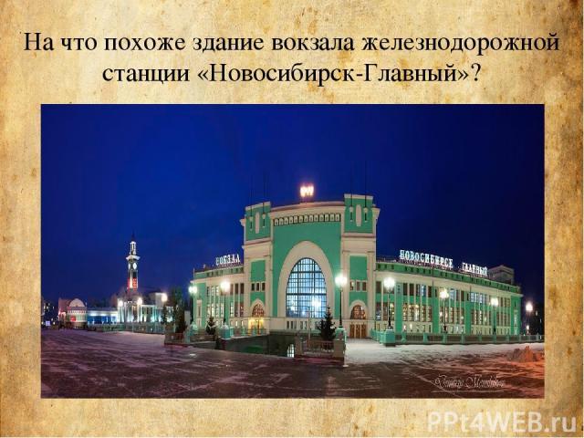 На что похоже здание вокзала железнодорожной станции «Новосибирск-Главный»?