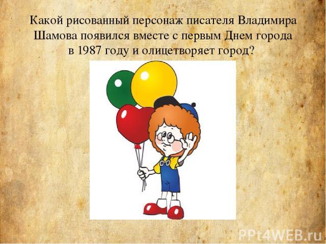 Какой рисованный персонаж писателя Владимира Шамова появился вместе спервым Днем города в1987 году и олицетворяет город?