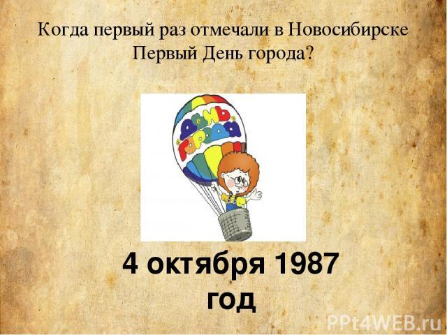Когда первый раз отмечали в Новосибирске Первый День города? 4 октября 1987 год