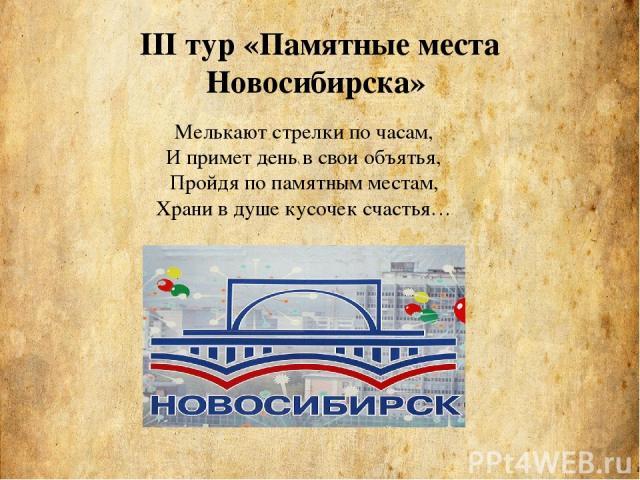 III тур «Памятные места Новосибирска» Мелькают стрелки по часам, И примет день в свои объятья, Пройдя по памятным местам, Храни в душе кусочек счастья…