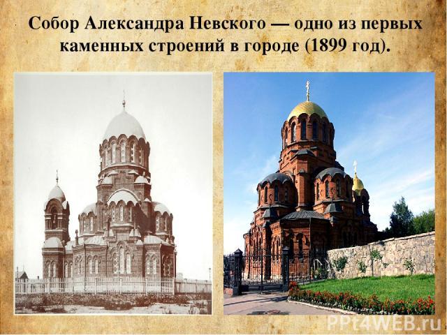 Собор Александра Невского— одно из первых каменных строений в городе (1899 год).