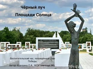 * Чёрный луч Площади Солнца Воспитательский час, посвящённый Дню Победы. Автор-