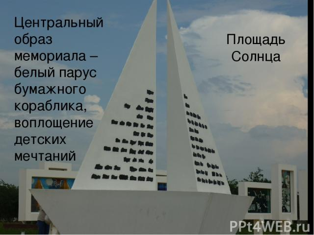 * Центральный образ мемориала – белый парус бумажного кораблика, воплощение детских мечтаний Площадь Солнца