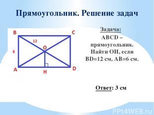 Прямоугольник. Решение задач Задача: ABCD – прямоугольник. Найти OН, если BD=12