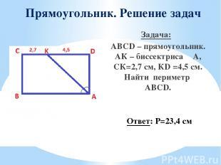 Прямоугольник. Решение задач Задача: ABCD – прямоугольник. АК – биссектриса ∠A,
