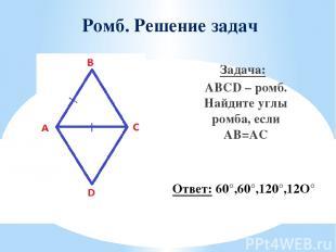 Ромб. Решение задач Задача: ABCD – ромб. Найдите углы ромба, если AB=AC Ответ: 6