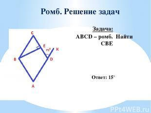 Ромб. Решение задач Задача: ABCD – ромб. Найти ∠CBE Ответ: 15°