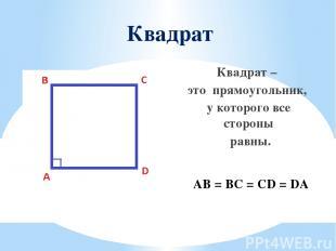 Квадрат Квадрат – это прямоугольник, у которого все стороны равны. AB = BC = CD