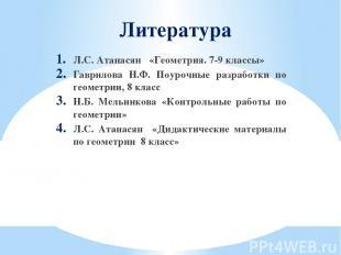 Литература Л.С. Атанасян «Геометрия. 7-9 классы» Гаврилова Н.Ф. Поурочные разраб