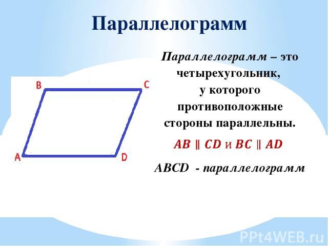 Параллелограмм ABCD - параллелограмм Параллелограмм–это четырехугольник, у которого противоположные стороны параллельны.