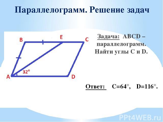 Параллелограмм. Решение задач Задача: ABCD – параллелограмм. Найти углы C и D. Ответ: ∠C=64°,∠D=116°.