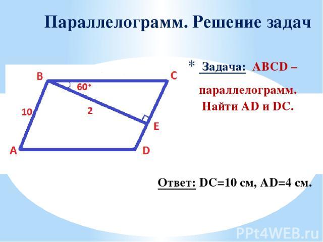 Задача: ABCD – параллелограмм. Найти AD и DC. Параллелограмм. Решение задач Ответ: DC=10 см, AD=4 см.