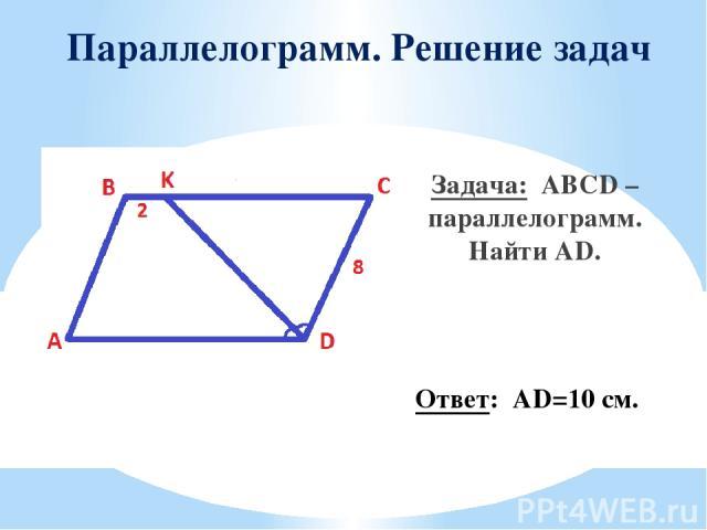 Параллелограмм. Решение задач Задача: ABCD – параллелограмм. Найти AD. Ответ: AD=10 см.