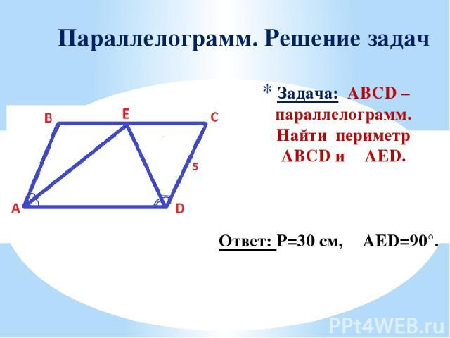 Задача: ABCD – параллелограмм. Найти периметр ABCD и ∠AED. Параллелограмм. Решение задач Ответ: Р=30 см, ∠AED=90°.