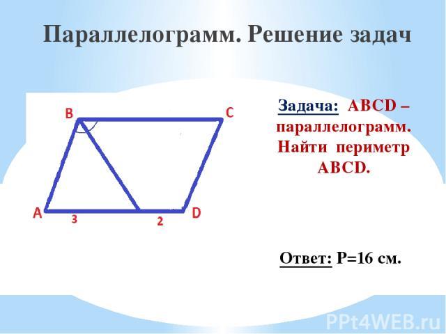 Задача: ABCD – параллелограмм. Найти периметр ABCD. Параллелограмм. Решение задач Ответ: Р=16 см.