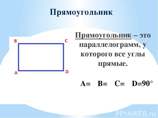 Прямоугольник Прямоугольник – это параллелограмм, у которого все углы прямые. ∠A=∠B=∠C=∠D=90°