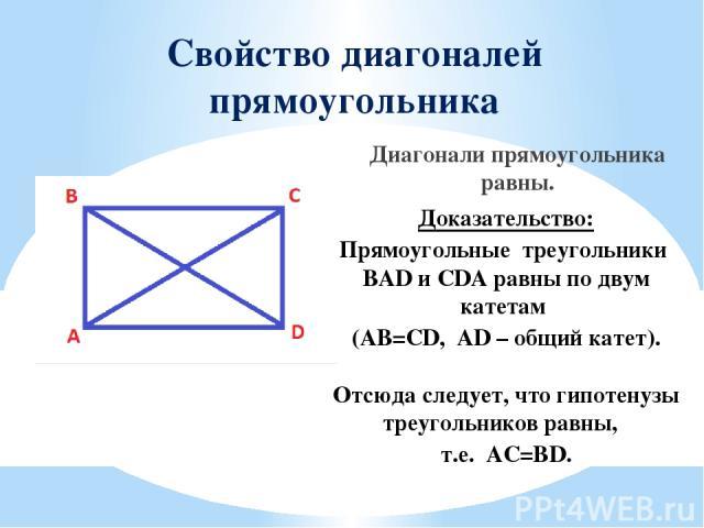 Свойство диагоналей прямоугольника Диагонали прямоугольника равны. Доказательство: Прямоугольные треугольники BAD и CDA равны по двум катетам (AB=CD, AD – общий катет). Отсюда следует, что гипотенузы треугольников равны, т.е. AC=BD.