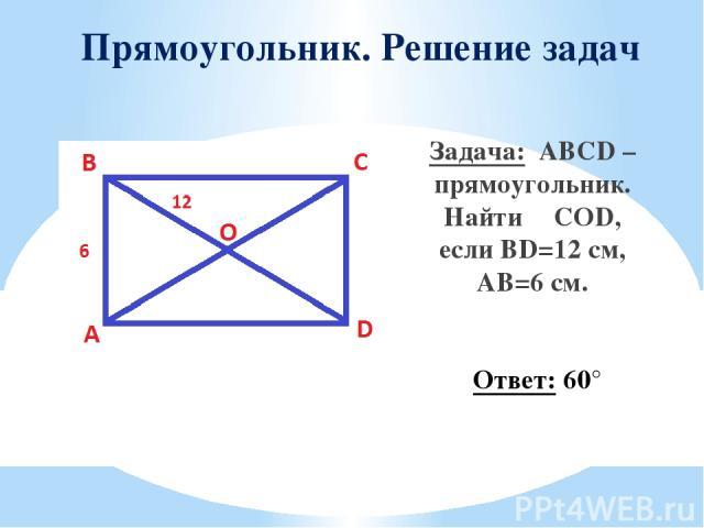 Прямоугольник. Решение задач Задача: ABCD – прямоугольник. Найти ∠COD, если BD=12 см, AB=6 см. Ответ: 60°