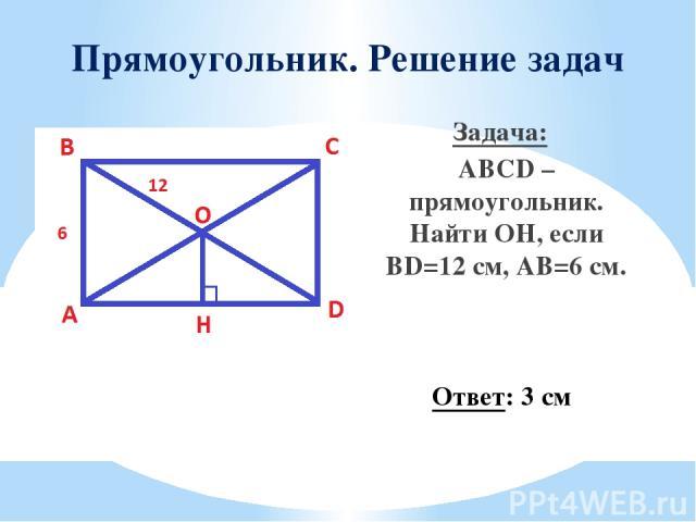 Прямоугольник. Решение задач Задача: ABCD – прямоугольник. Найти OН, если BD=12 см, AB=6 см. Ответ: 3 см