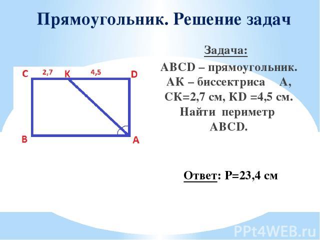 Прямоугольник. Решение задач Задача: ABCD – прямоугольник. АК – биссектриса ∠A, СК=2,7 см, КD =4,5 см. Найти периметр ABCD. Ответ: Р=23,4 см