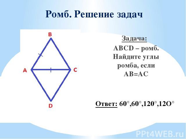Ромб. Решение задач Задача: ABCD – ромб. Найдите углы ромба, если AB=AC Ответ: 60°,60°,120°,12O°