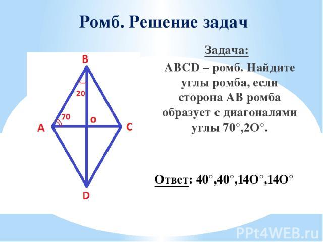 Ромб. Решение задач Задача: ABCD – ромб. Найдите углы ромба, если сторона АВ ромба образует с диагоналями углы 70°,2O°. Ответ: 40°,40°,14O°,14O°