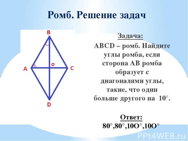 Ромб. Решение задач Задача: ABCD – ромб. Найдите углы ромба, если сторона АВ ромба образует с диагоналями углы, такие, что один больше другого на 10°. Ответ: 80°,80°,10O°,10O°