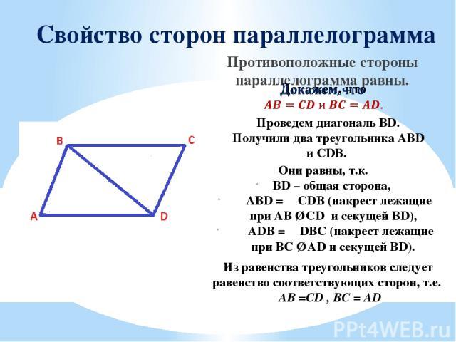 Свойство сторон параллелограмма Противоположные стороны параллелограмма равны. Проведем диагональ BD. Получили два треугольника АВD и СDB. Они равны, т.к. BD – общая сторона, ∠ABD = ∠CDB (накрест лежащие при AB ∥ CD и секущей BD), ∠ADB = ∠DBC (накре…