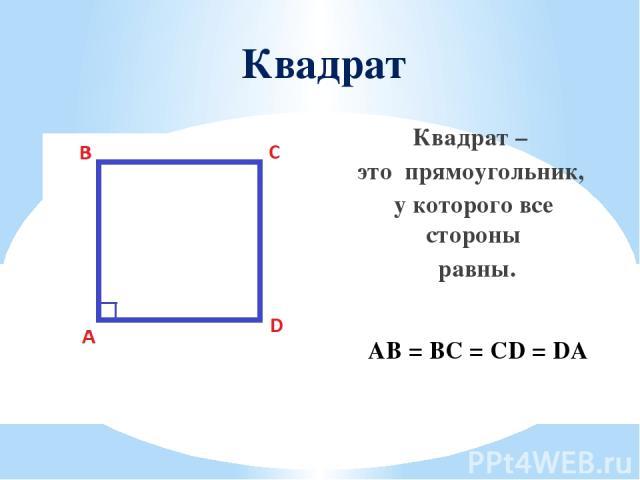 Квадрат Квадрат – это прямоугольник, у которого все стороны равны. AB = BC = CD = DA