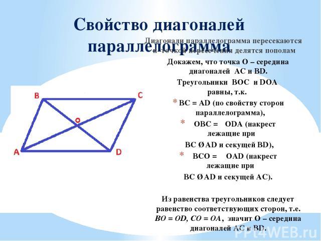 Свойство диагоналей параллелограмма Диагонали параллелограмма пересекаются и точкой пересечения делятся пополам Докажем, что точка О – середина диагоналей AC и BD. Треугольники BOC и DOA равны, т.к. BC = AD (по свойству сторон параллелограмма), ∠OBC…