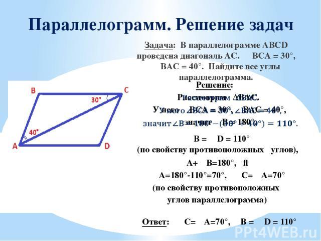 Параллелограмм. Решение задач Задача: В параллелограмме ABCD проведена диагональ AC. ∠BCA = 30°, ∠BAC = 40°. Найдите все углы параллелограмма. Решение: ∠B = ∠D = 110° (по свойству противоположных углов), ∠A+∠B=180°, ⇒ ∠A=180°-110°=70°, ∠C=∠A=70° (по…