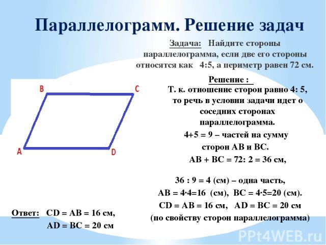Параллелограмм. Решение задач Задача: Найдите стороны параллелограмма, если две его стороны относятся как 4:5, а периметр равен 72 см. Решение : Т. к. отношение сторон равно 4: 5, то речь в условии задачи идет о соседних сторонах параллелограмма. 4+…