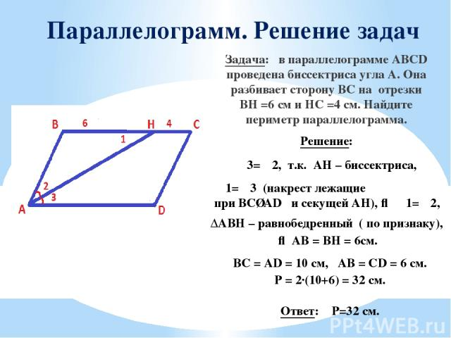 Параллелограмм. Решение задач Задача: в параллелограмме ABCD проведена биссектриса угла А. Она разбивает сторону ВС на отрезки BH =6 см и HC =4 см. Найдите периметр параллелограмма. Решение: ∠3=∠2, т.к. АH – биссектриса, ∠1=∠3 (накрест лежащие при B…