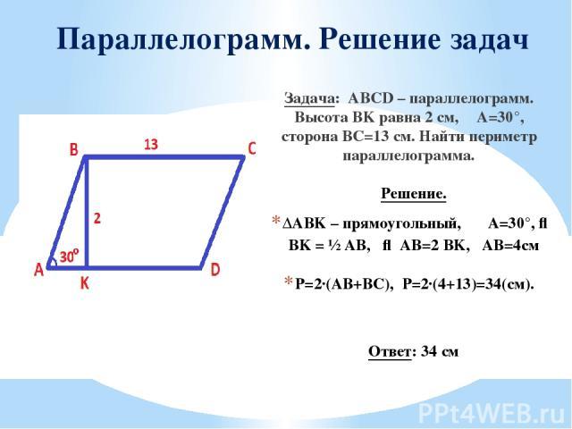 Параллелограмм. Решение задач Задача: ABCD – параллелограмм. Высота BK равна 2 см, ∠A=30°, сторона BC=13 см. Найти периметр параллелограмма. Решение. ΔABK – прямоугольный, ∠A=30°, ⇒ BK = ½ AB, ⇒ AB=2 BK, AB=4см P=2·(AB+BC), Р=2·(4+13)=34(см). Ответ: 34 см