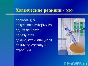 Химические реакции - это процессы, в результате которых из одних веществ образую